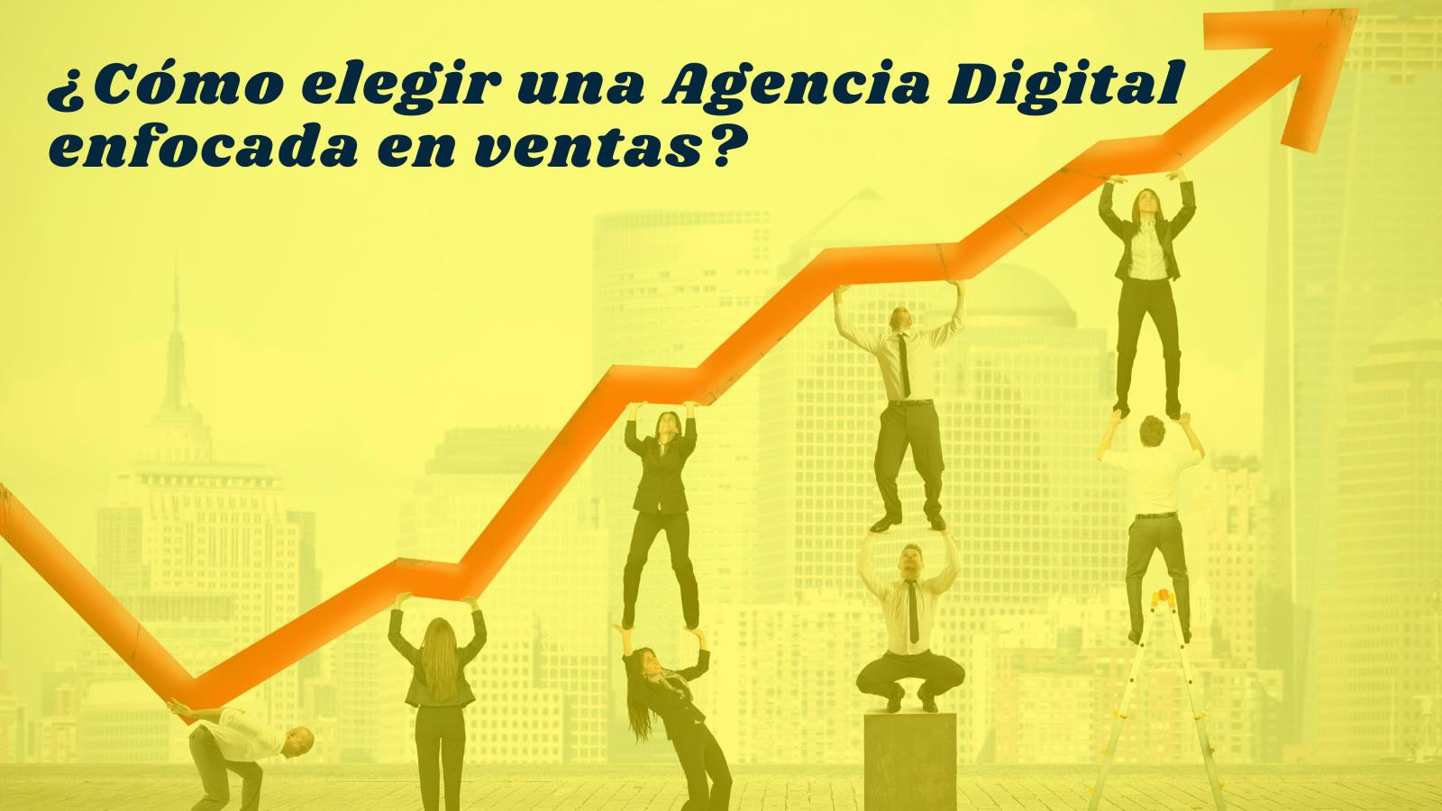 ¿Cómo elegir una Agencia Digital, enfocada en ventas?